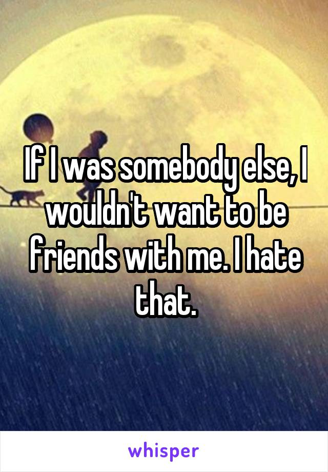 If I was somebody else, I wouldn't want to be friends with me. I hate that.