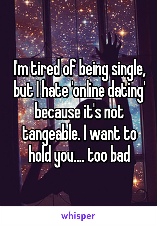 I'm tired of being single, but I hate 'online dating' because it's not tangeable. I want to hold you.... too bad
