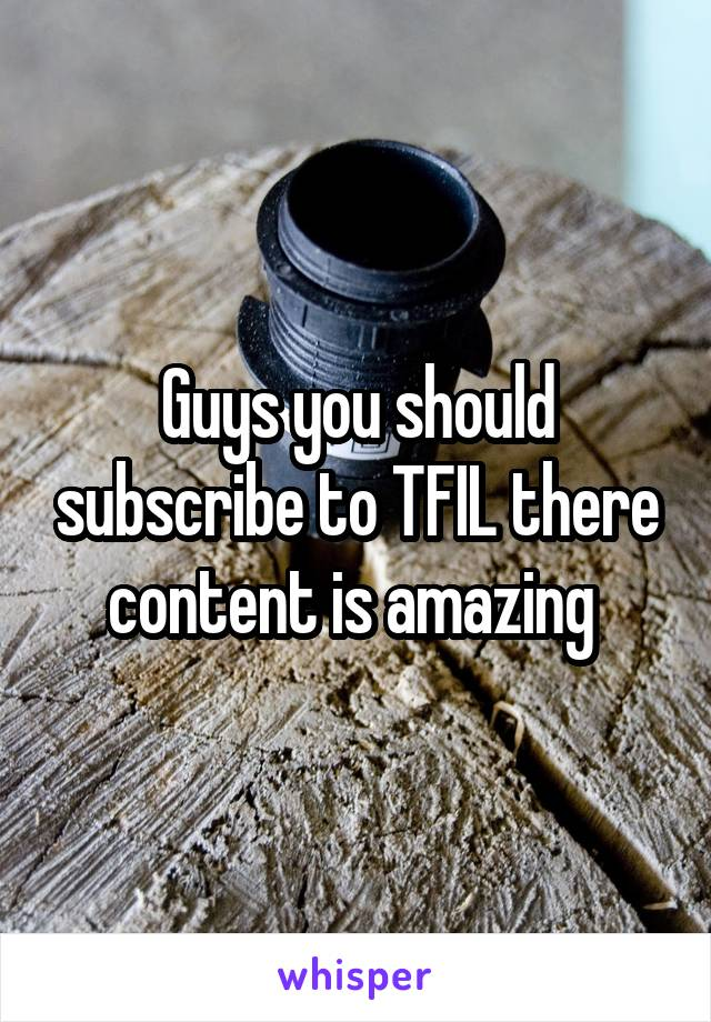 Guys you should subscribe to TFIL there content is amazing
