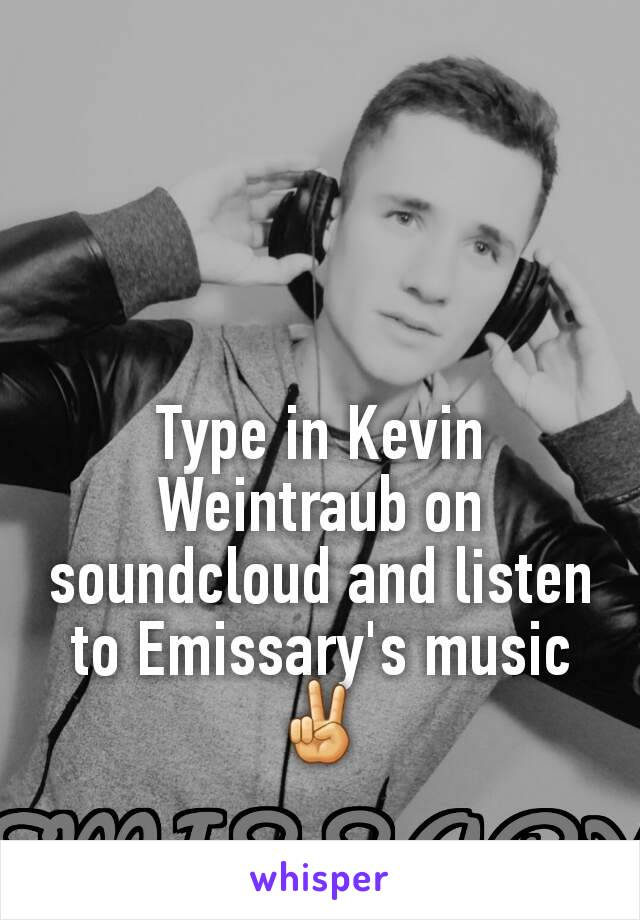 Type in Kevin Weintraub on soundcloud and listen to Emissary's music ✌
