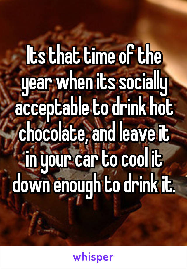 Its that time of the year when its socially acceptable to drink hot chocolate, and leave it in your car to cool it down enough to drink it.