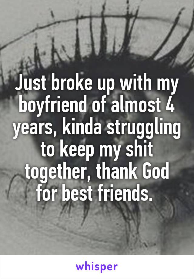 Just broke up with my boyfriend of almost 4 years, kinda struggling to keep my shit together, thank God for best friends.