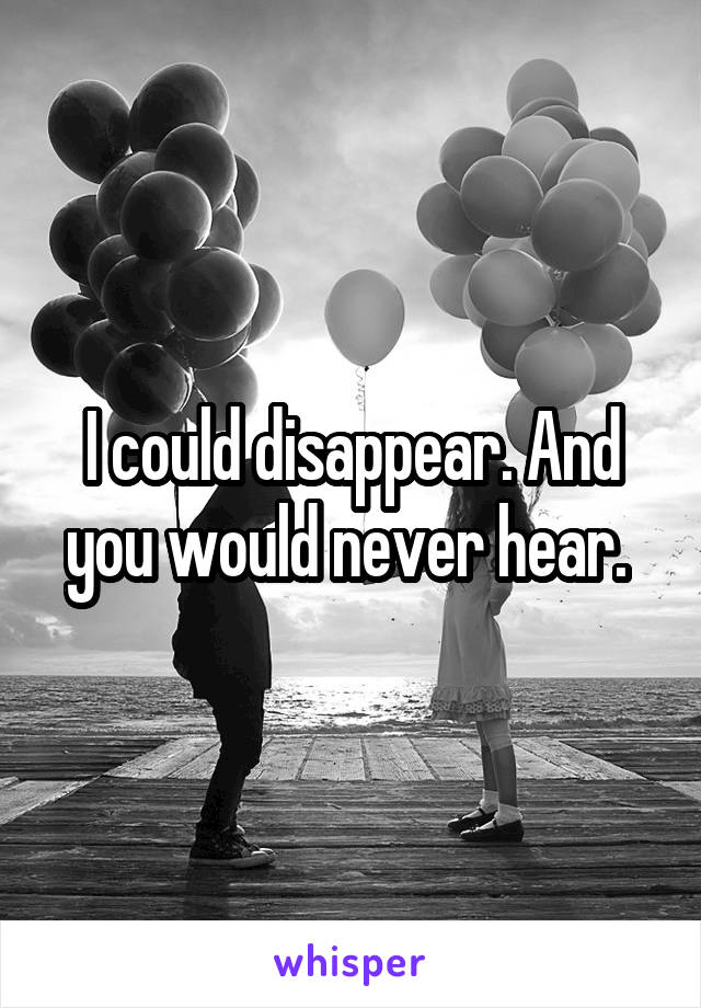 I could disappear. And you would never hear.