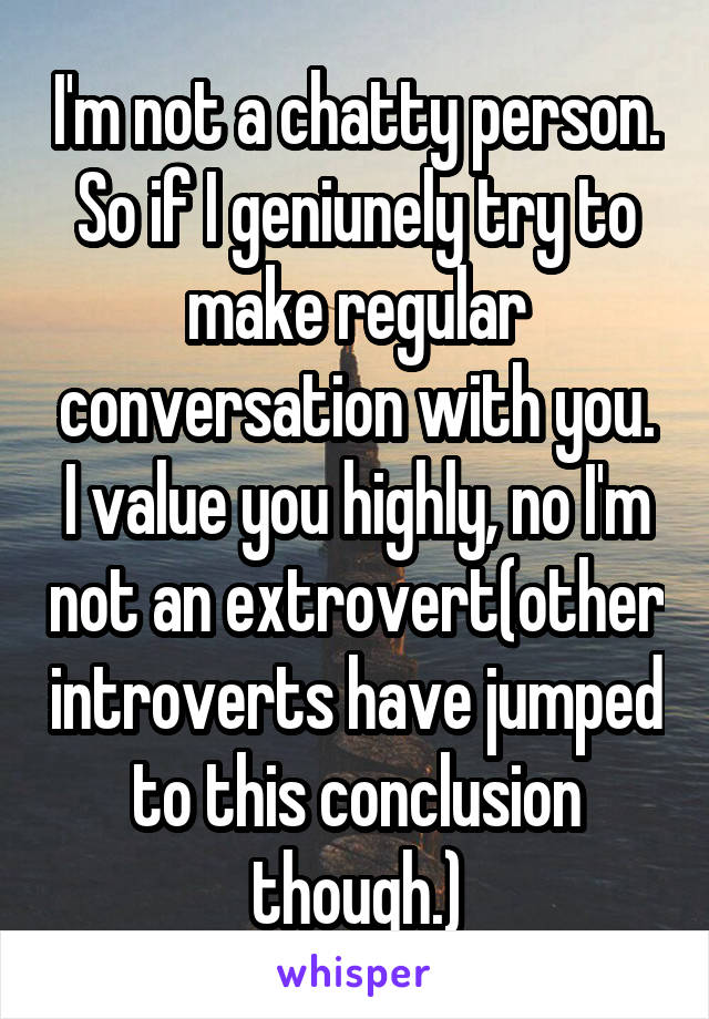 I'm not a chatty person. So if I geniunely try to make regular conversation with you. I value you highly, no I'm not an extrovert(other introverts have jumped to this conclusion though.)