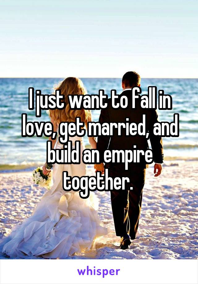 I just want to fall in love, get married, and build an empire together.