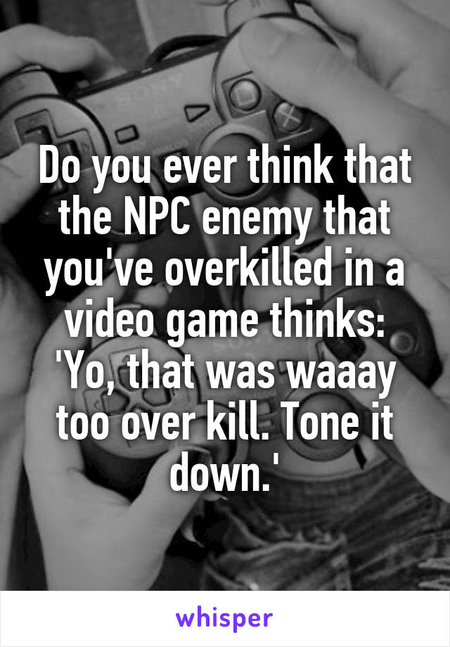 Do you ever think that the NPC enemy that you've overkilled in a video game thinks: 'Yo, that was waaay too over kill. Tone it down.'