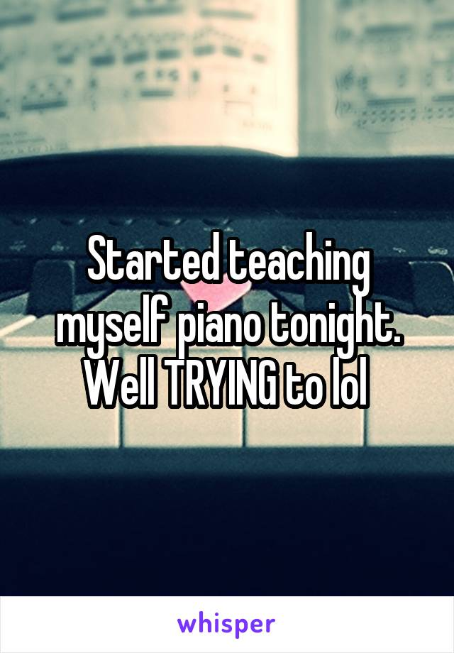 Started teaching myself piano tonight. Well TRYING to lol