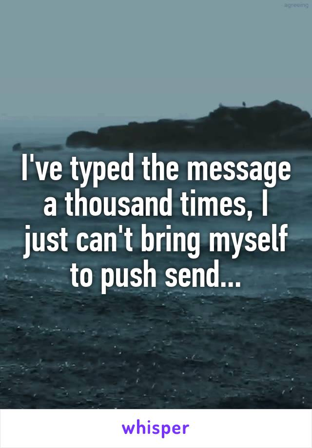 I've typed the message a thousand times, I just can't bring myself to push send...