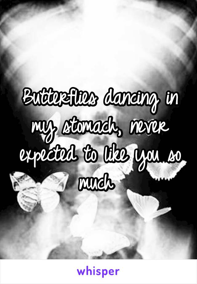 Butterflies dancing in my stomach, never expected to like you so much