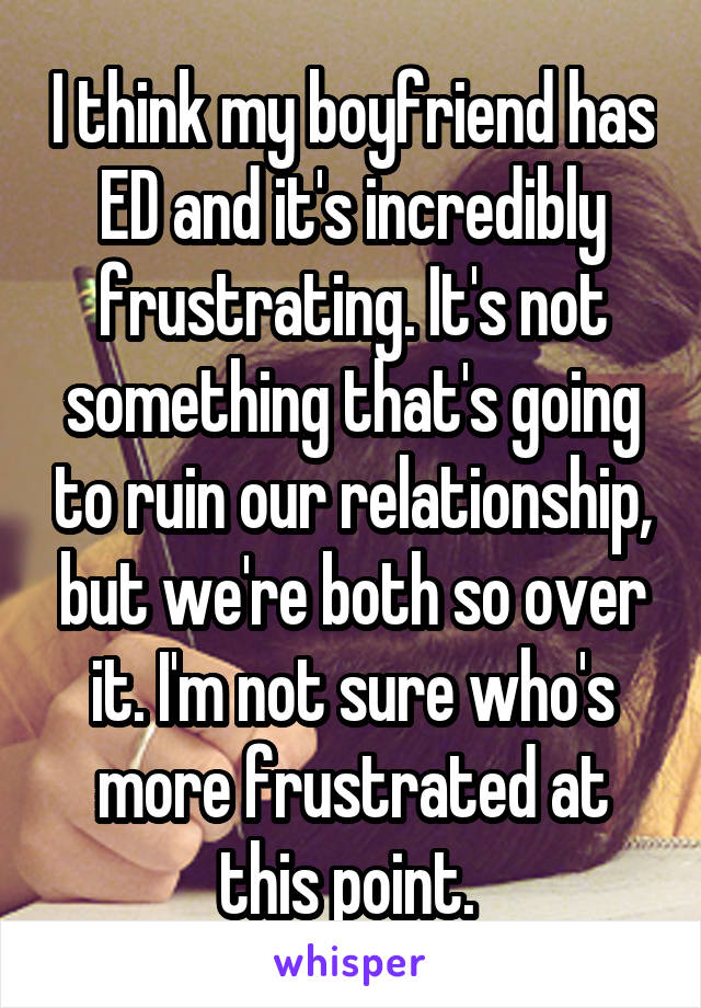 I think my boyfriend has ED and it's incredibly frustrating. It's not something that's going to ruin our relationship, but we're both so over it. I'm not sure who's more frustrated at this point.