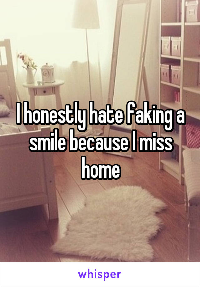 I honestly hate faking a smile because I miss home