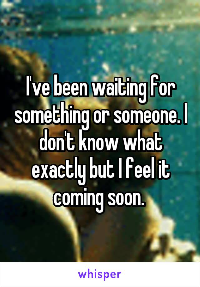 I've been waiting for something or someone. I don't know what exactly but I feel it coming soon.