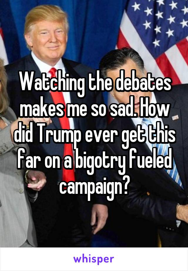 Watching the debates makes me so sad. How did Trump ever get this far on a bigotry fueled campaign?