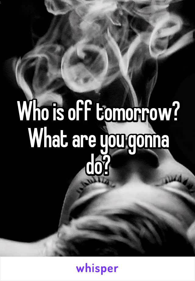 Who is off tomorrow? What are you gonna do?