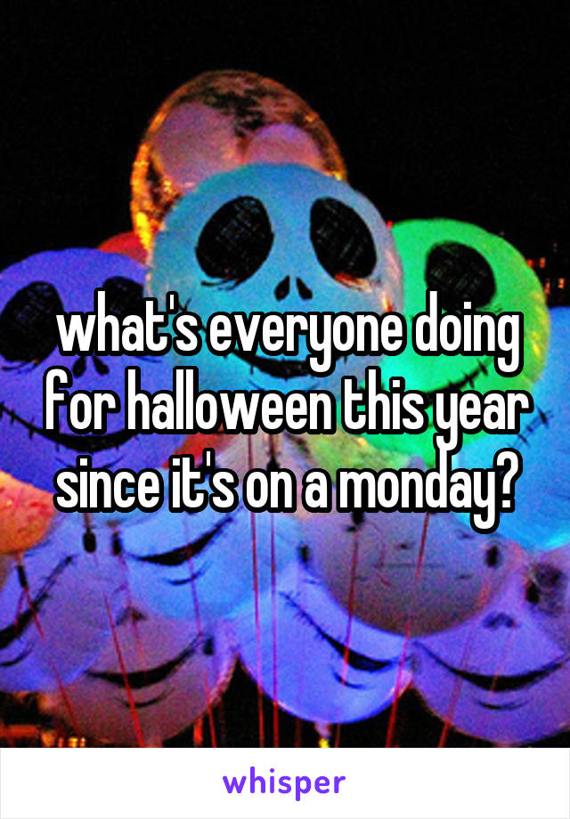 what's everyone doing for halloween this year since it's on a monday?