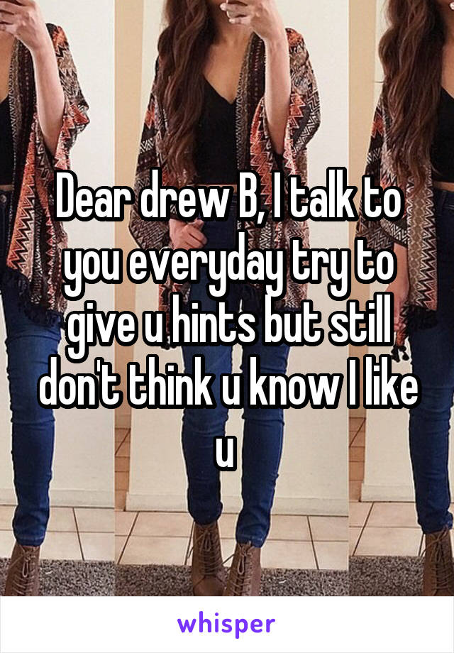 Dear drew B, I talk to you everyday try to give u hints but still don't think u know I like u