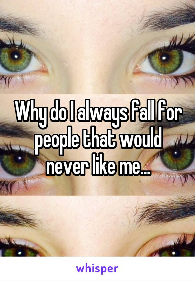 Why do I always fall for people that would never like me...