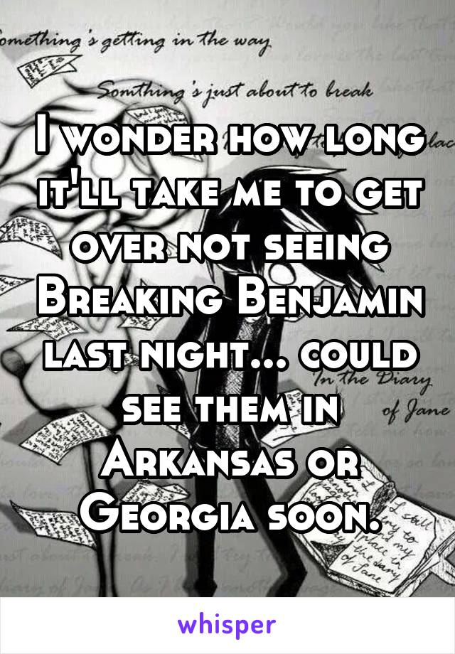 I wonder how long it'll take me to get over not seeing Breaking Benjamin last night... could see them in Arkansas or Georgia soon.