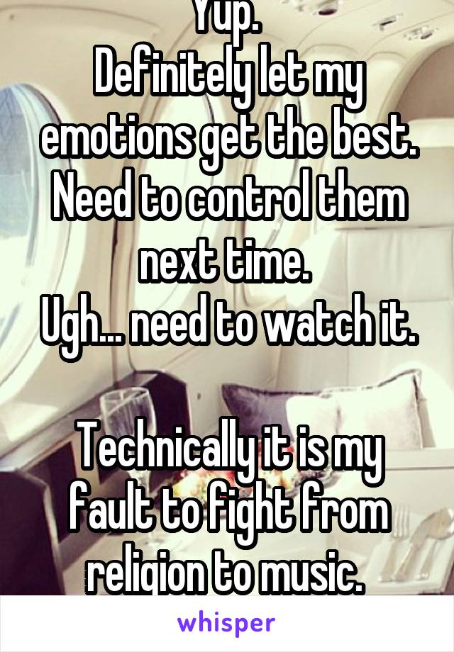 Yup.  Definitely let my emotions get the best. Need to control them next time.  Ugh... need to watch it.  Technically it is my fault to fight from religion to music.