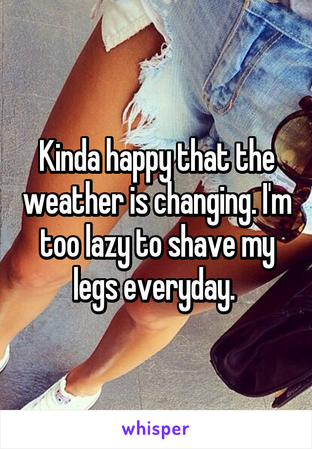 Kinda happy that the weather is changing. I'm too lazy to shave my legs everyday.