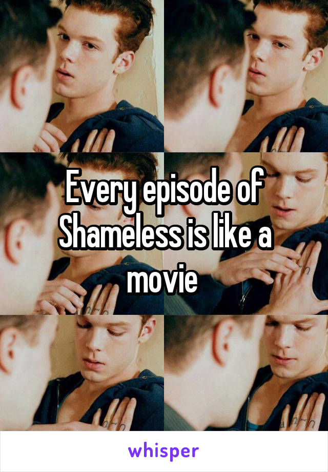 Every episode of Shameless is like a movie