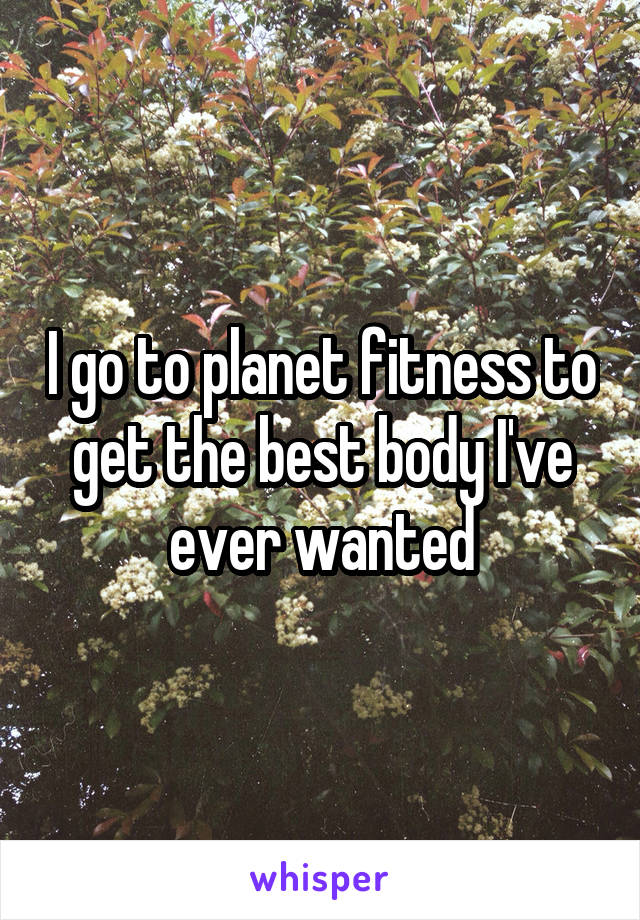 I go to planet fitness to get the best body I've ever wanted
