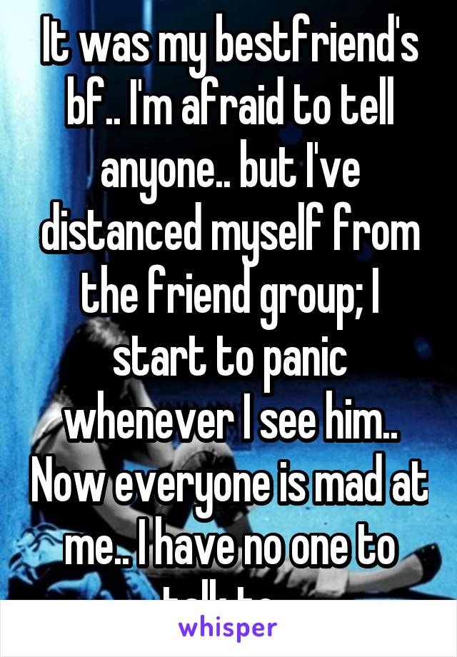 It was my bestfriend's bf.. I'm afraid to tell anyone.. but I've distanced myself from the friend group; I start to panic whenever I see him.. Now everyone is mad at me.. I have no one to talk to...