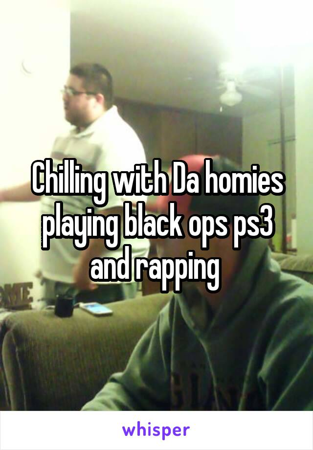 Chilling with Da homies playing black ops ps3 and rapping