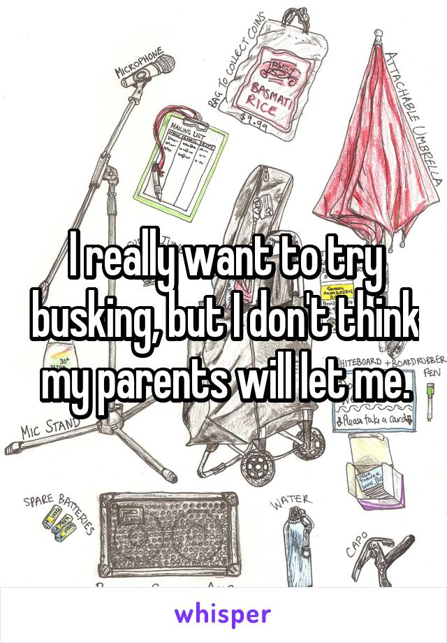 I really want to try busking, but I don't think my parents will let me.