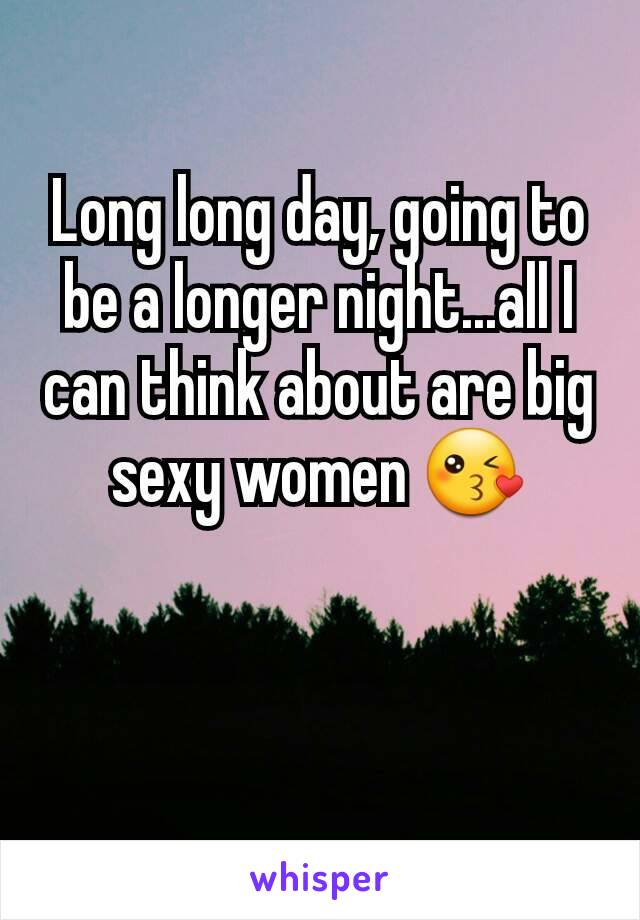 Long long day, going to be a longer night...all I can think about are big sexy women 😘