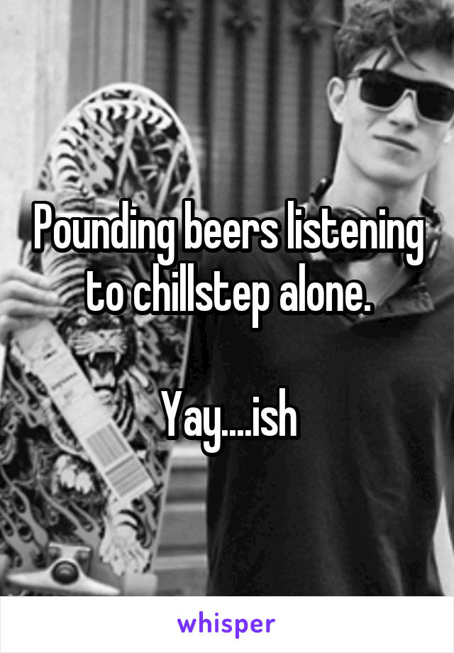 Pounding beers listening to chillstep alone.  Yay....ish