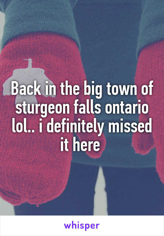 Back in the big town of sturgeon falls ontario lol.. i definitely missed it here