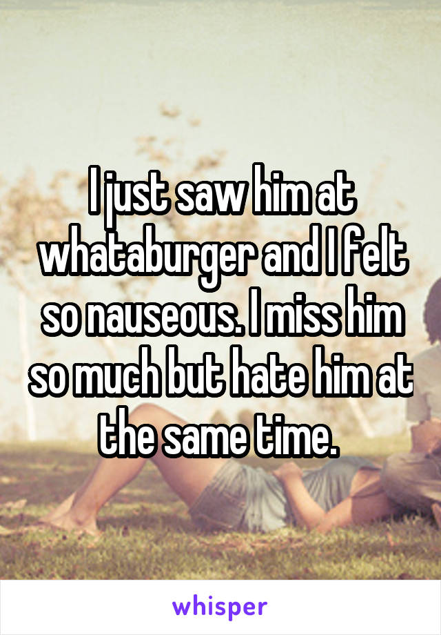 I just saw him at whataburger and I felt so nauseous. I miss him so much but hate him at the same time.