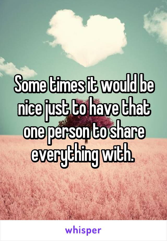 Some times it would be nice just to have that one person to share everything with.