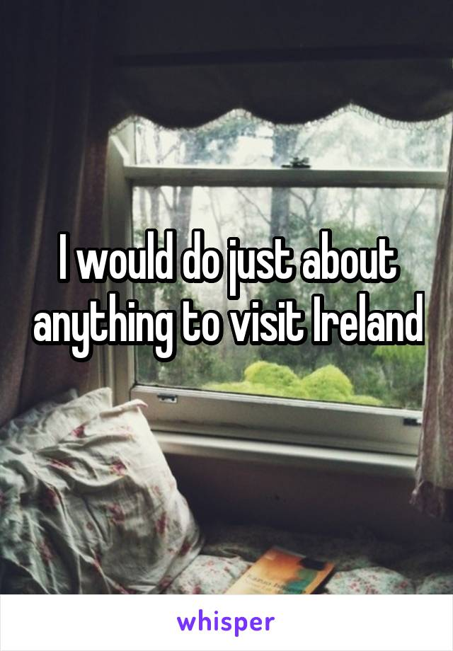 I would do just about anything to visit Ireland