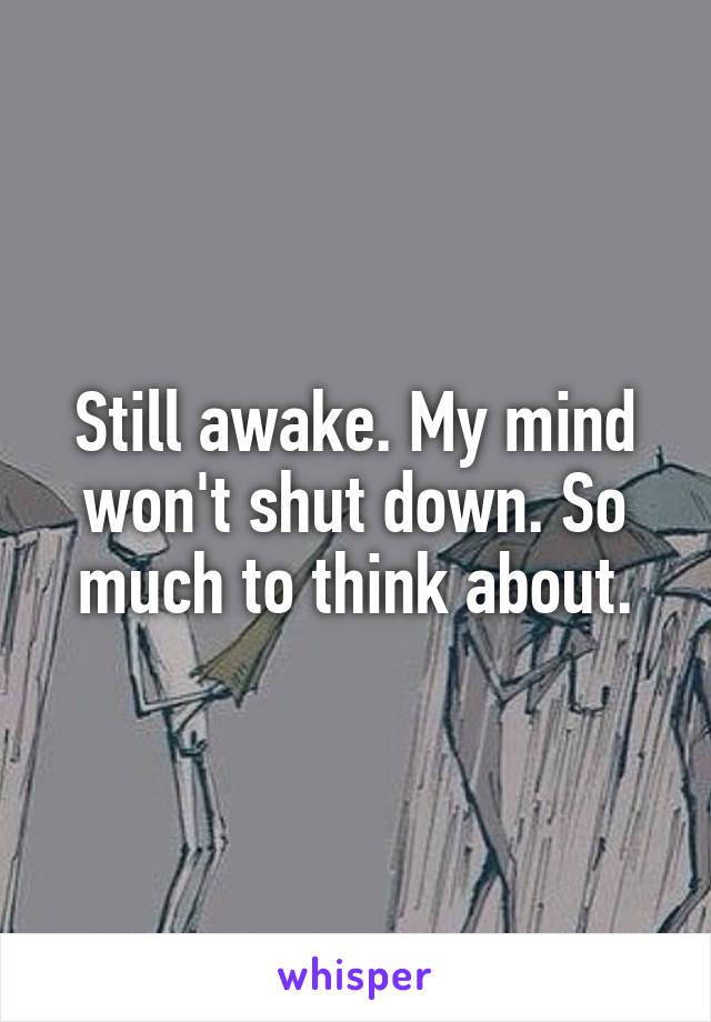 Still awake. My mind won't shut down. So much to think about.