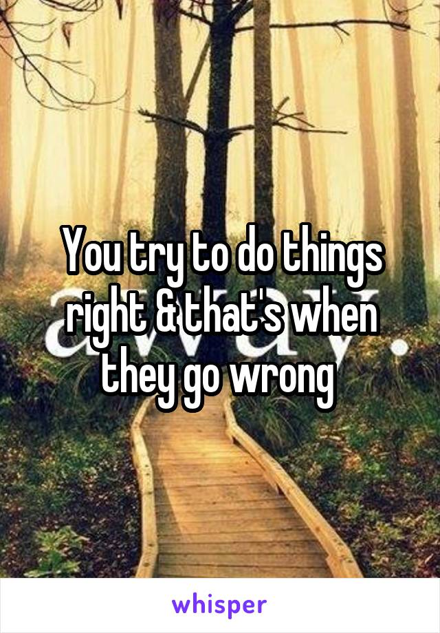 You try to do things right & that's when they go wrong