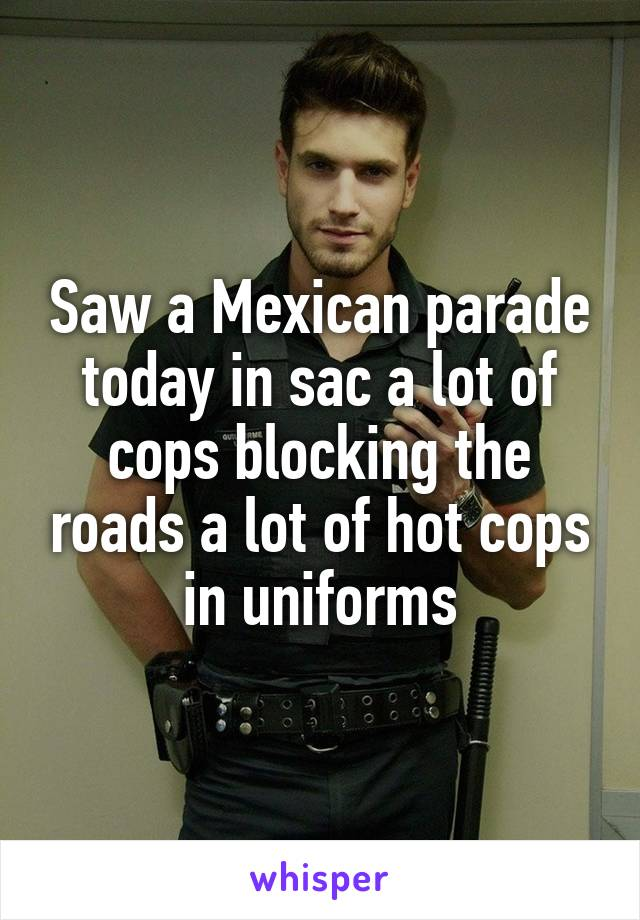 Saw a Mexican parade today in sac a lot of cops blocking the roads a lot of hot cops in uniforms