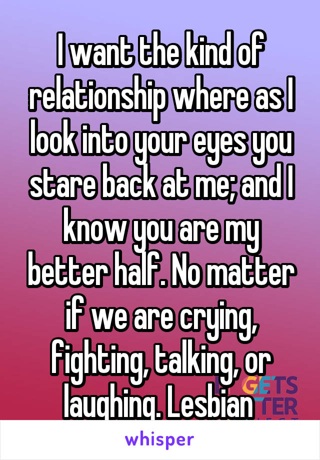 I want the kind of relationship where as I look into your eyes you stare back at me; and I know you are my better half. No matter if we are crying, fighting, talking, or laughing. Lesbian