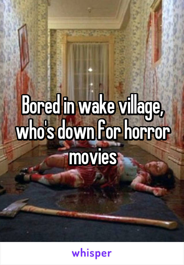 Bored in wake village, who's down for horror movies