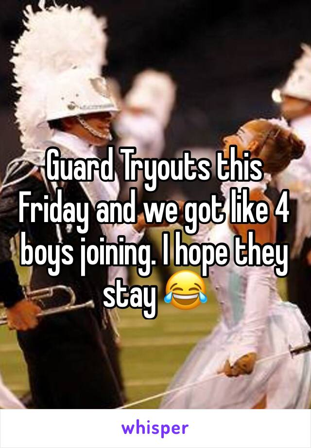 Guard Tryouts this Friday and we got like 4 boys joining. I hope they stay 😂