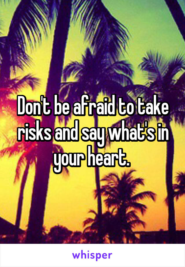 Don't be afraid to take risks and say what's in your heart.