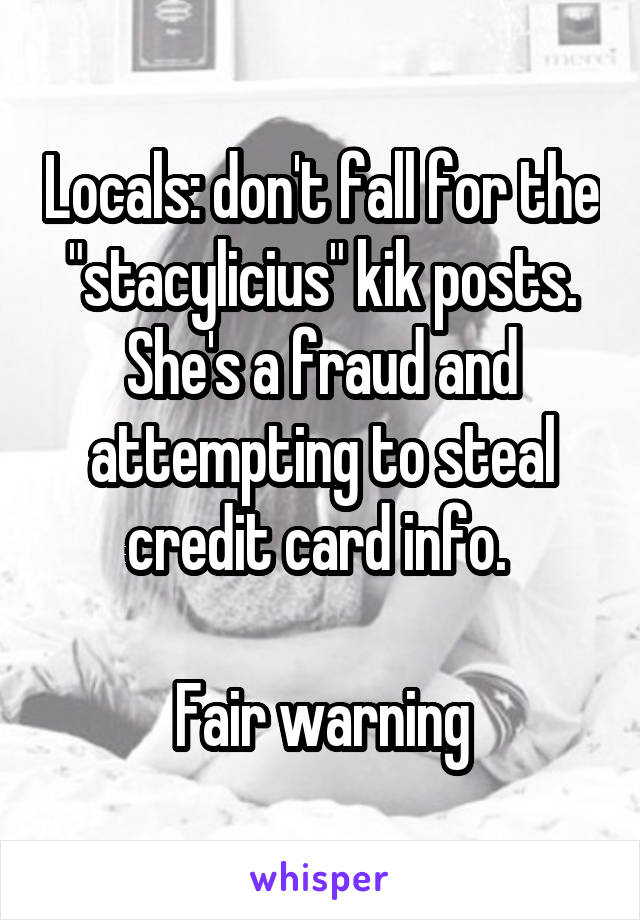 """Locals: don't fall for the """"stacylicius"""" kik posts. She's a fraud and attempting to steal credit card info.   Fair warning"""