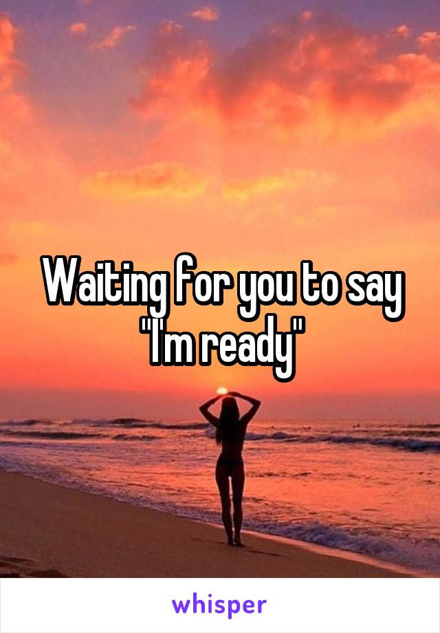 """Waiting for you to say """"I'm ready"""""""