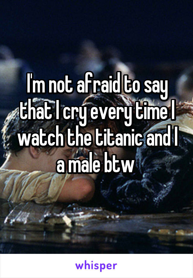 I'm not afraid to say that I cry every time I watch the titanic and I a male btw