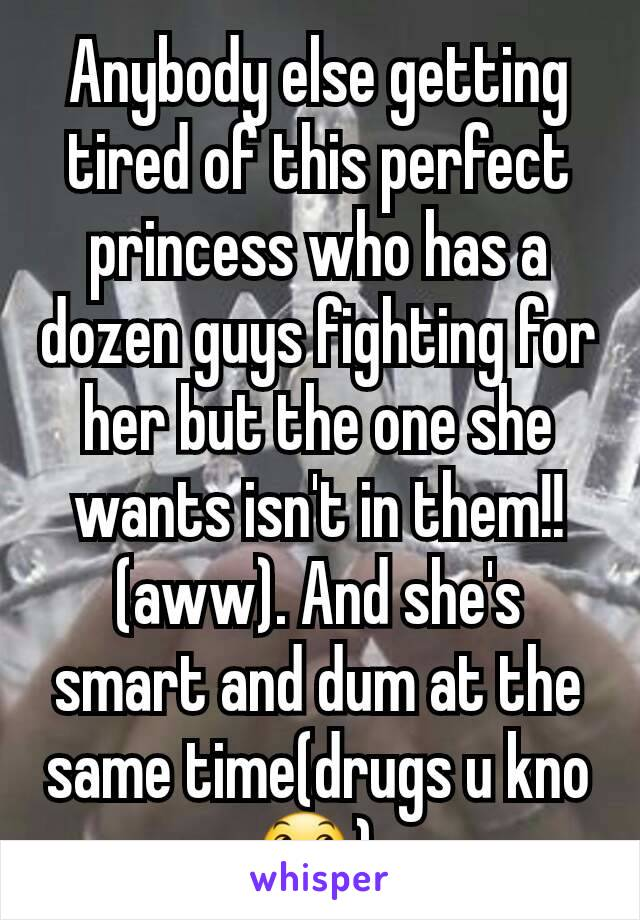 Anybody else getting tired of this perfect princess who has a dozen guys fighting for her but the one she wants isn't in them!!(aww). And she's smart and dum at the same time(drugs u kno😞)