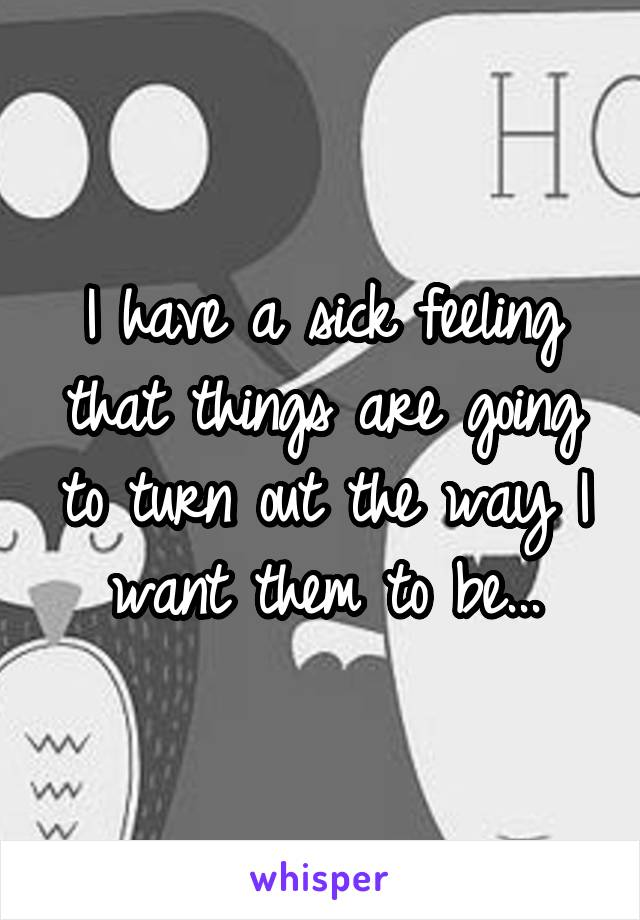 I have a sick feeling that things are going to turn out the way I want them to be...