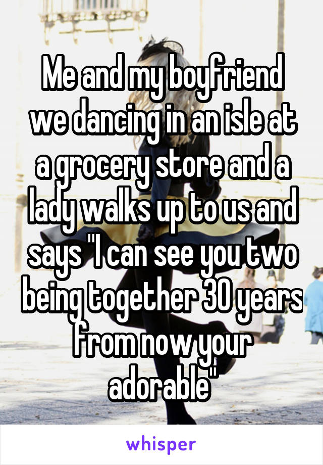 """Me and my boyfriend we dancing in an isle at a grocery store and a lady walks up to us and says """"I can see you two being together 30 years from now your adorable"""""""
