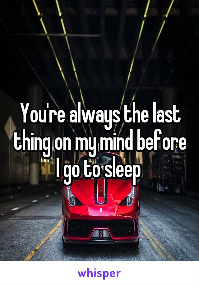 You're always the last thing on my mind before I go to sleep