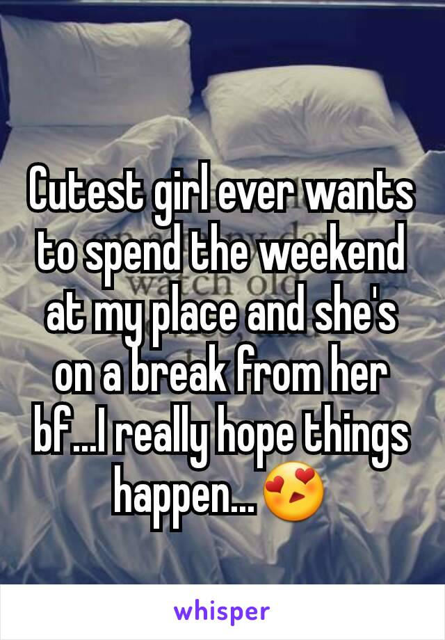 Cutest girl ever wants to spend the weekend at my place and she's on a break from her bf...I really hope things happen...😍
